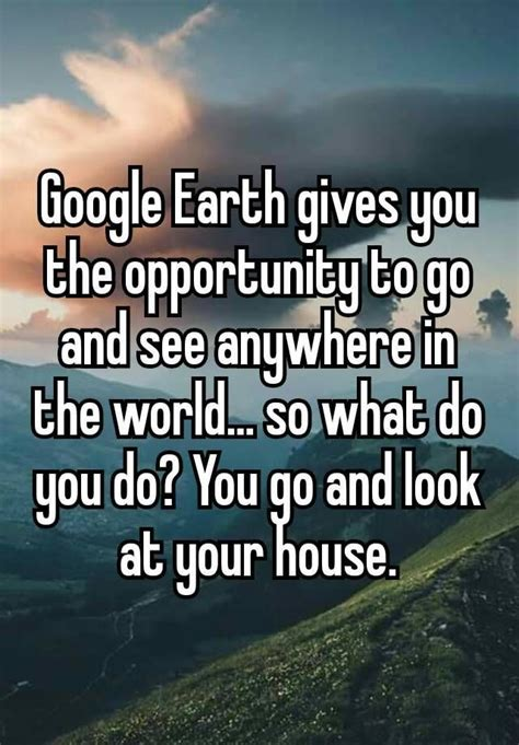 """""""Google Earth gives you the opportunity to go and see"""
